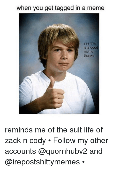 when you get tagged in a meme yes this is 14400424 when you get tagged in a meme yes this is a good thanks reminds me