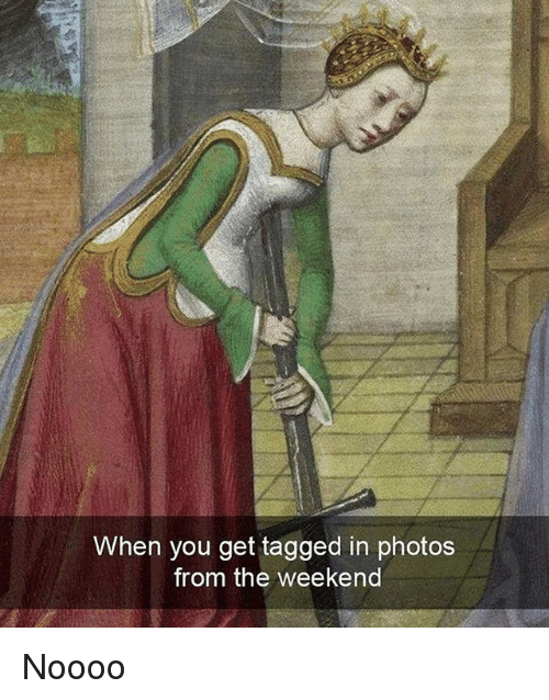 Tagged, The Weekend, and Classical Art: When you get tagged in photos  from the weekend Noooo