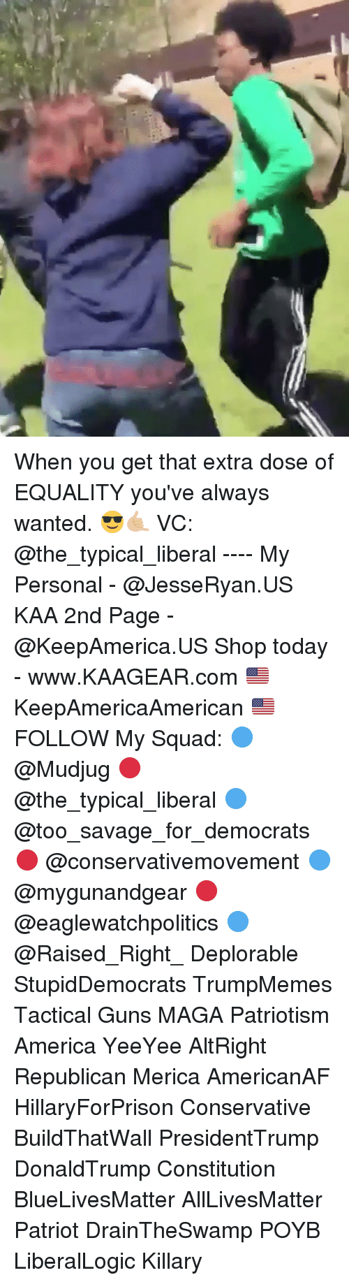 All Lives Matter, America, and Guns: When you get that extra dose of EQUALITY you've always wanted. 😎🤙🏼 VC: @the_typical_liberal ---- My Personal - @JesseRyan.US KAA 2nd Page - @KeepAmerica.US Shop today - www.KAAGEAR.com 🇺🇸 KeepAmericaAmerican 🇺🇸 FOLLOW My Squad: 🔵 @Mudjug 🔴 @the_typical_liberal 🔵 @too_savage_for_democrats 🔴 @conservativemovement 🔵 @mygunandgear 🔴 @eaglewatchpolitics 🔵 @Raised_Right_ Deplorable StupidDemocrats TrumpMemes Tactical Guns MAGA Patriotism America YeeYee AltRight Republican Merica AmericanAF HillaryForPrison Conservative BuildThatWall PresidentTrump DonaldTrump Constitution BlueLivesMatter AllLivesMatter Patriot DrainTheSwamp POYB LiberalLogic Killary