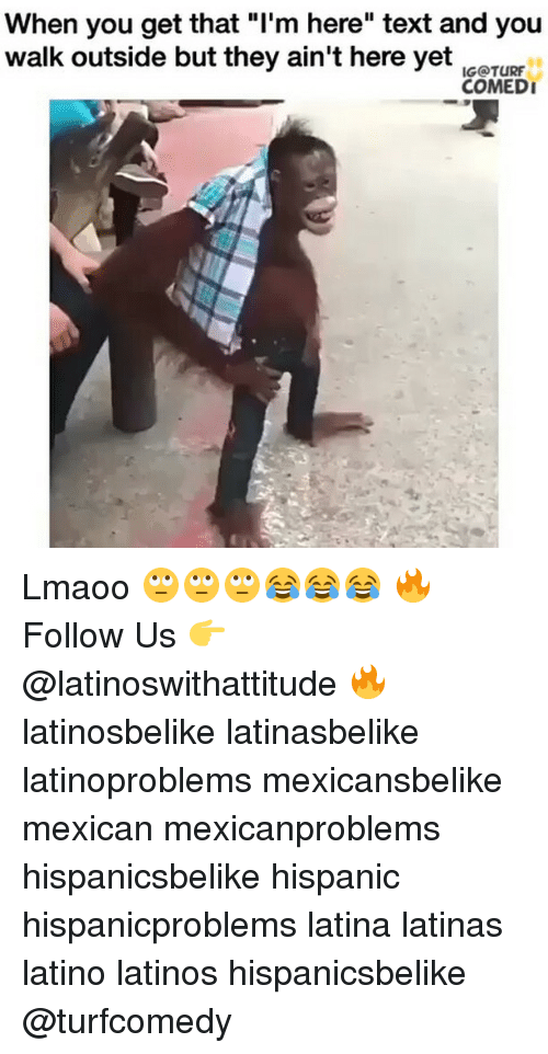 "Latinos, Memes, and Mexican: When you get that ""I'm here"" text and you  walk outside but they ain't here yet  ICOTURr  COMEDI Lmaoo 🙄🙄🙄😂😂😂 🔥 Follow Us 👉 @latinoswithattitude 🔥 latinosbelike latinasbelike latinoproblems mexicansbelike mexican mexicanproblems hispanicsbelike hispanic hispanicproblems latina latinas latino latinos hispanicsbelike @turfcomedy"