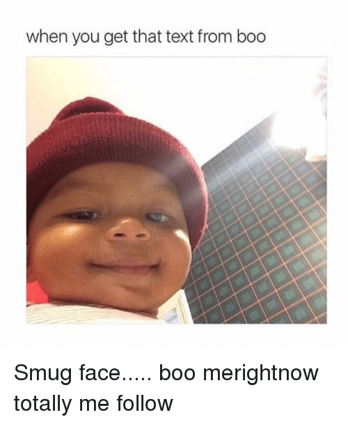 when you get that text from boo smug face boo merightnow totally me