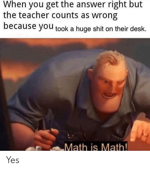 Shit, Teacher, and Desk: When you get the answer right but  the teacher counts as wrong  because you took a huge shit on their desk.  Math is Math! Yes