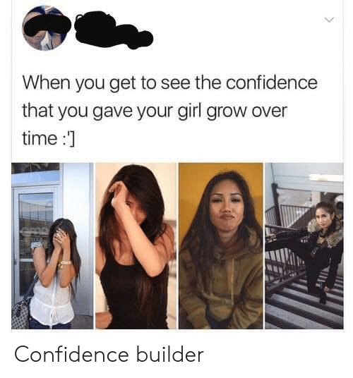 Confidence, Girl, and Time: When you get to see the confidence  that you gave your girl grow over  time :  FOR Confidence builder
