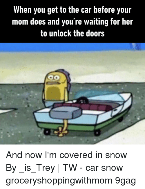 9gag, Memes, and Snow: When you get to the car before your  mom does and you're waiting for her  to unlock the doors And now I'm covered in snow⠀ By _is_Trey   TW⠀ -⠀ car snow groceryshoppingwithmom 9gag