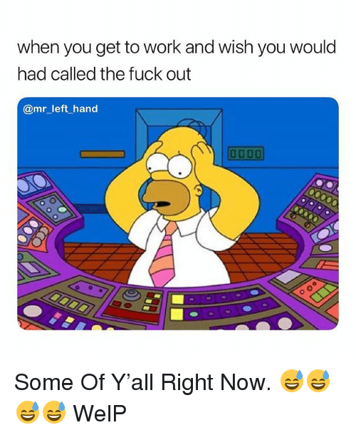 Work, Fuck, and Dank Memes: when you get to work and wish you would  had called the fuck out  @mr_left hand Some Of Y'all Right Now. 😅😅😅😅 WelP