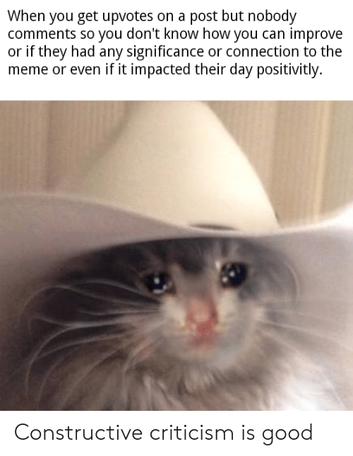 Meme, Good, and Dank Memes: When you get upvotes on a post but nobody  comments so you don't know how you can improve  or if they had any significance or connection to the  meme or even if it impacted their day positivitly. Constructive criticism is good