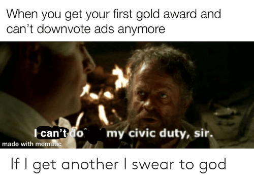 God, Reddit, and Another: When you get your first gold award and  can't downvote ads anymore  Ican't do  made with mematic  my civic duty, sir. If I get another I swear to god