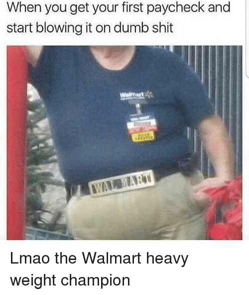 Dumb, Funny, and Lmao: When you get your first paycheck and  start blowing it on dumb shit  Walmart Lmao the Walmart heavy weight champion