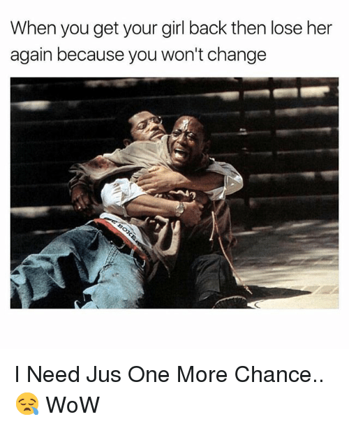 Wow, Girl, and Your Girl: When you get your girl back then lose her  again because you won't change  41 I Need Jus One More Chance..😪 WoW