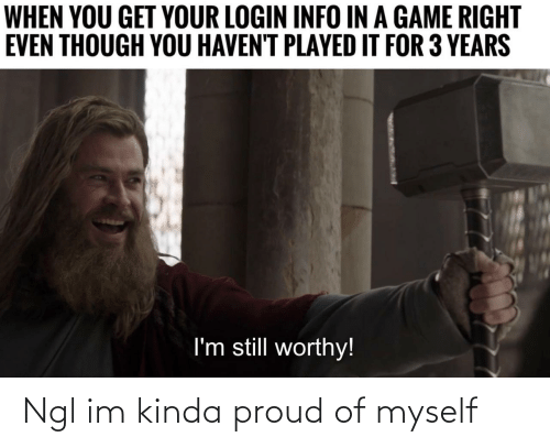 Game, Proud, and A Game: WHEN YOU GET YOUR LOGIN INFO IN A GAME RIGHT  EVEN THOUGH YOU HAVEN'T PLAYED IT FOR 3 YEARS  I'm still worthy! Ngl im kinda proud of myself