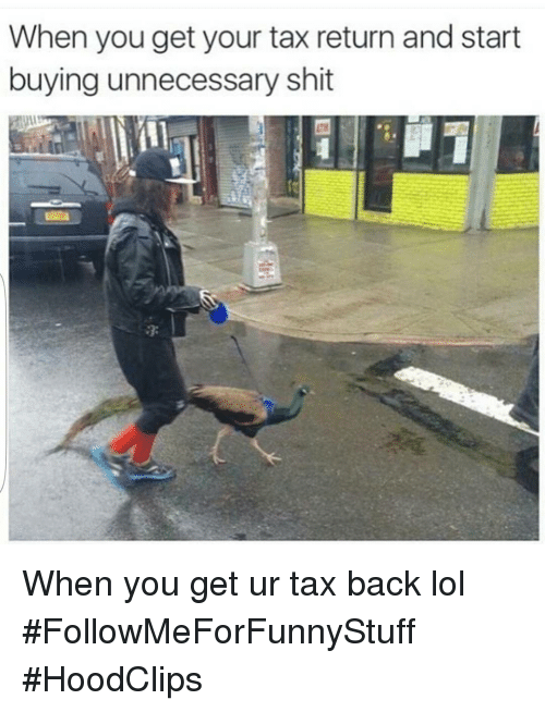Funny, Lol, and Shit: When you get your tax return and start  buying unnecessary shit When you get ur tax back lol #FollowMeForFunnyStuff  #HoodClips
