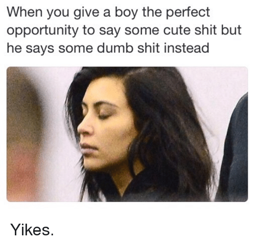 Kardashian, Celebrities, and  Yike: When you give a boy the perfect  opportunity to say some cute shit but  he says some dumb shit instead Yikes.