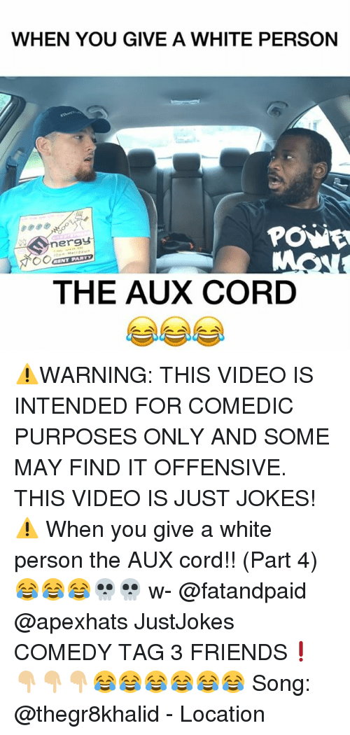 Friends, Memes, and Jokes: WHEN YOU GIVE A WHITE PERSON  ergy  ENT PAR  THE AUX CORD ⚠️WARNING: THIS VIDEO IS INTENDED FOR COMEDIC PURPOSES ONLY AND SOME MAY FIND IT OFFENSIVE. THIS VIDEO IS JUST JOKES!⚠️ When you give a white person the AUX cord!! (Part 4)😂😂😂💀💀 w- @fatandpaid @apexhats JustJokes COMEDY TAG 3 FRIENDS❗️👇🏼👇🏼👇🏼😂😂😂😂😂😂 Song: @thegr8khalid - Location