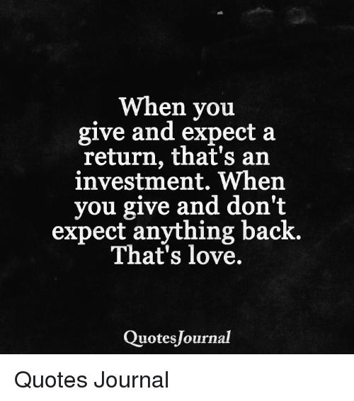 When You Give And Expect A Return Thats An Investment When You Give