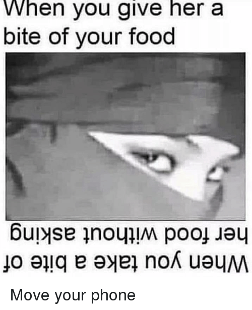 Food, Phone, and Reddit: When you give her a  bite of your food