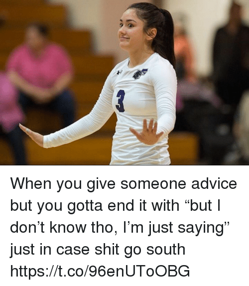 """Advice, Funny, and Shit: When you give someone advice but you gotta end it with """"but I don't know tho, I'm just saying"""" just in case shit go south https://t.co/96enUToOBG"""