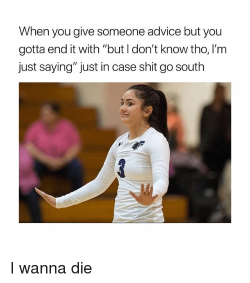 """Advice, Shit, and Girl Memes: When you give someone advice but you  gotta end it with """"but l don't know tho, I'm  just saying"""" just in case shit go south I wanna die"""