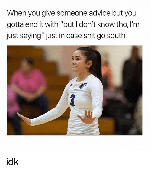 """Advice, Shit, and Girl Memes: When you give someone advice but you  gotta end it with """"but I don't know tho, I'm  just saying"""" just in case shit go south idk"""