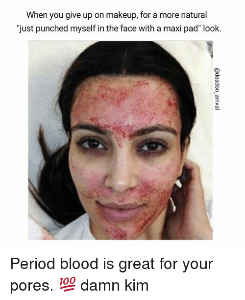 "Memes, 🤖, and Blood: When you give up on makeup, for a more natural  just punched myself in the face with a maxi pad"" look Period blood is great for your pores. 💯 damn kim"