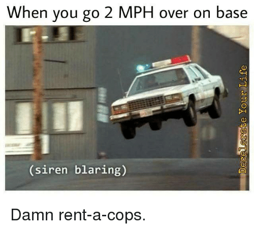 Memes, 🤖, and Rent: When you go 2 MPH over on base  siren blaring) Damn rent-a-cops.