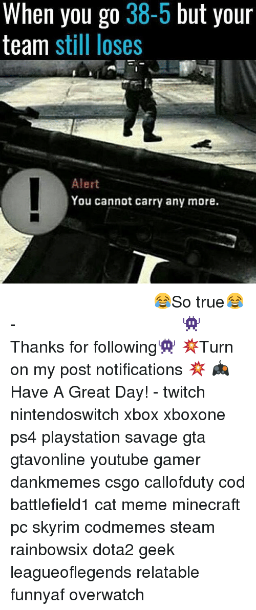 Meme, Memes, and Minecraft: When you go 38-5 but your  team still loses  Alert  ou cannot carry any more. ⠀⠀⠀⠀⠀⠀⠀⠀⠀⠀⠀⠀⠀⠀⠀⠀⠀⠀⠀⠀⠀⠀⠀⠀⠀⠀⠀⠀⠀⠀ 😂So true😂⠀⠀⠀⠀⠀⠀⠀⠀⠀⠀⠀⠀⠀⠀⠀⠀⠀⠀⠀⠀⠀⠀⠀⠀⠀⠀⠀⠀⠀⠀⠀⠀⠀⠀⠀- 👾Thanks for following👾 💥Turn on my post notifications 💥 🎮Have A Great Day! - twitch nintendoswitch xbox xboxone ps4 playstation savage gta gtavonline youtube gamer dankmemes csgo callofduty cod battlefield1 cat meme minecraft pc skyrim codmemes steam rainbowsix dota2 geek leagueoflegends relatable funnyaf overwatch