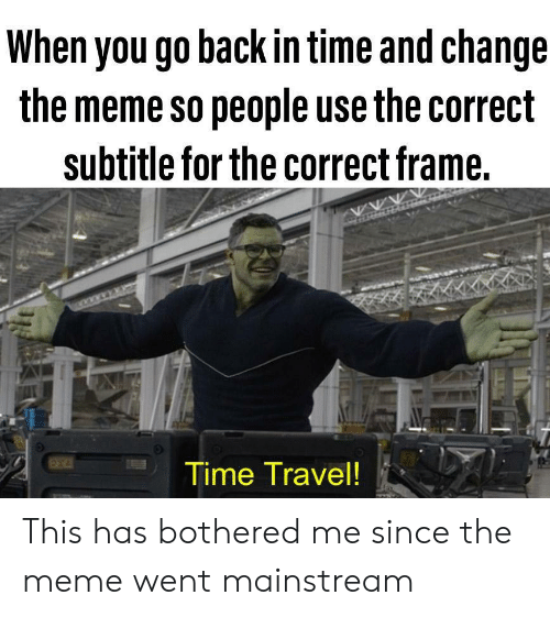 Meme, Time, and Travel: When you go back in time and change  the meme so people use the correct  subtitle for the correct frame.  Time Travel! This has bothered me since the meme went mainstream
