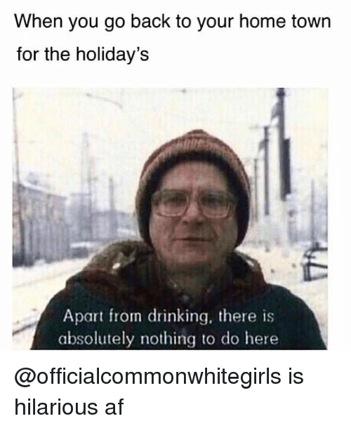 Af, Drinking, and Home: When you go back to your home town  for the holiday's  Apart from drinking, there is  absolutely nothing to do here @officialcommonwhitegirls is hilarious af