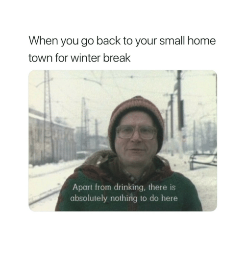 Drinking, Winter, and Break: When you go back to your small home  town for winter break  Apart from drinking, there is  absolutely nothing to do here