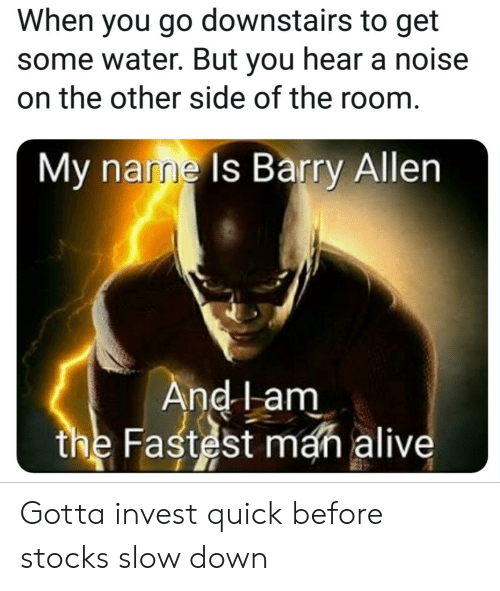 Alive, Stocks, and Water: When you go downstairs to get  some water. But you hear a noise  on the other side of the room  My name Is Barry Allern  nd lam  the Fast st man alive Gotta invest quick before stocks slow down