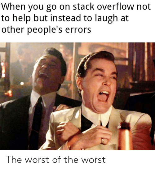 The Worst, Help, and Stack: When you go on stack overflow not  to help but instead to laugh at  other people's errors The worst of the worst
