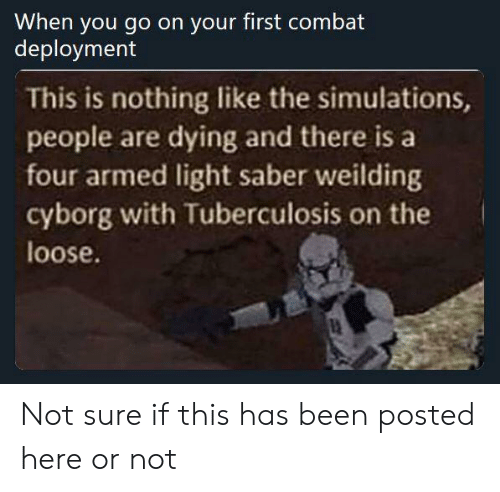 Been, Cyborg, and Tuberculosis: When you go on your first combat  deployment  This is nothing like the simulations,  people are dying and there isa  four armed light saber weilding  cyborg with Tuberculosis on the  loose. Not sure if this has been posted here or not