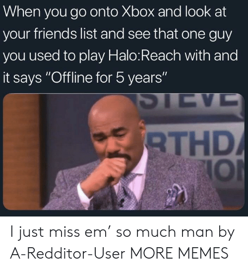 """Dank, Friends, and Halo: When you go onto Xbox and look at  your friends list and see that one guy  you used to play Halo:Reach with and  it says """"Offline for 5 years""""  THD  IOl I just miss em' so much man by A-Redditor-User MORE MEMES"""