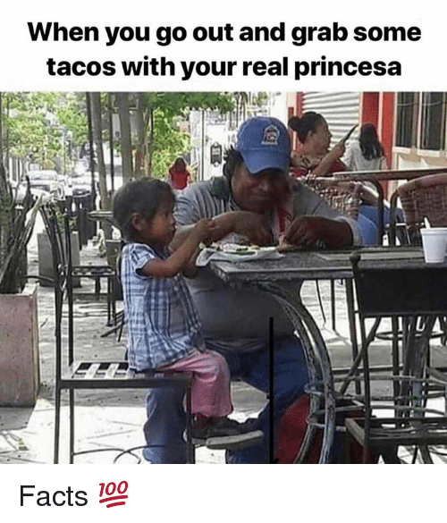 Facts, Memes, and 🤖: When you go out and grab some  tacos with your real princesa Facts 💯