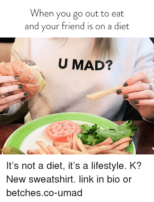 Lifestyle, Link, and Girl Memes: When you go out to eat  and your friend is on a diet  U MAD? It's not a diet, it's a lifestyle. K? New sweatshirt. link in bio or betches.co-umad