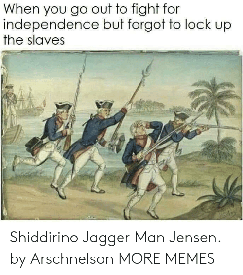 Dank, Memes, and Target: When you go out to fight for  independence but forgot to lock up  the slaves Shiddirino Jagger Man Jensen. by Arschnelson MORE MEMES