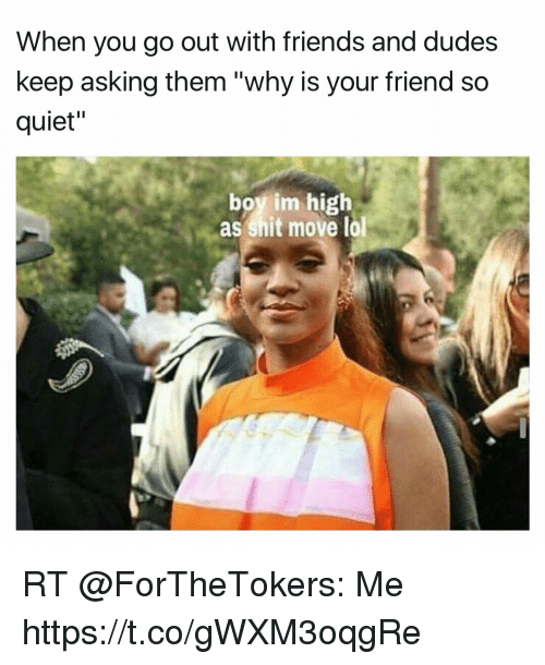 """Friends, Funny, and Lol: When you go out with friends and dudes  keep asking them """"why is your friend so  quiet""""  boy im high  as shit move lol RT @ForTheTokers: Me https://t.co/gWXM3oqgRe"""