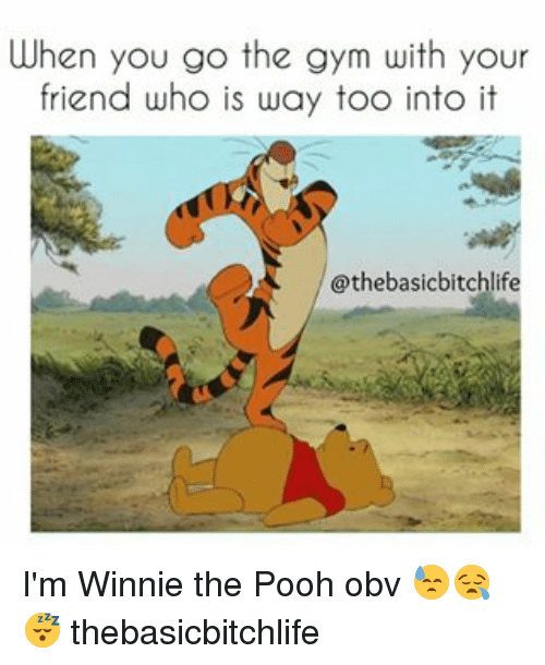 Memes, 🤖, and Pooh: When you go the gym with your  friend who is way too into it  @thebasicbitchlife I'm Winnie the Pooh obv 😓😪😴 thebasicbitchlife