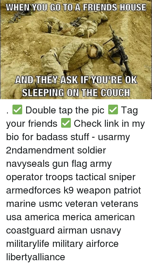 America, Friends, and Memes: WHEN YOU GO TO A FRIENDS HOUSE  AND THEY ASK  IF OUIRE  OK  SLEEPING ON THE COUCH . ✅ Double tap the pic ✅ Tag your friends ✅ Check link in my bio for badass stuff - usarmy 2ndamendment soldier navyseals gun flag army operator troops tactical sniper armedforces k9 weapon patriot marine usmc veteran veterans usa america merica american coastguard airman usnavy militarylife military airforce libertyalliance