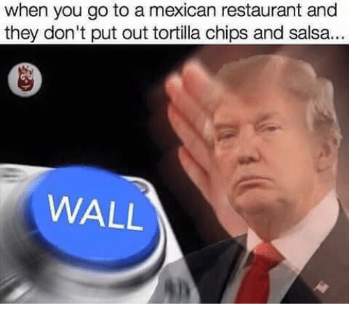 when you go to a mexican restaurant and they dont 2927743 when you go to a mexican restaurant and they don't put out tortilla