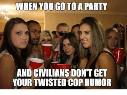 Memes, Party, and 🤖: WHEN YOU GO TO A PARTY  AND CIVILIANS DONTGET  YOUR TWISTED COP HUMOR