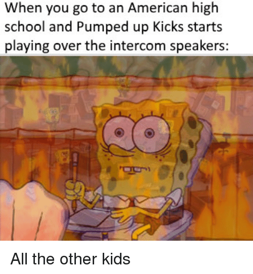 School, American, and Kids: When you go to an American high  school and Pumped up Kicks starts  playing over the intercom speakers: All the other kids