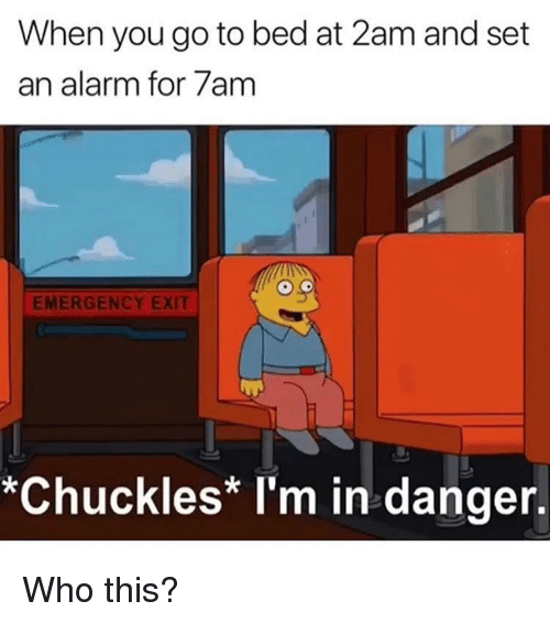 Memes, Alarm, and 🤖: When you go to bed at 2am and set  an alarm for 7am  EMERGENCY EXIT  *Chuckles* I'm in danger. Who this?