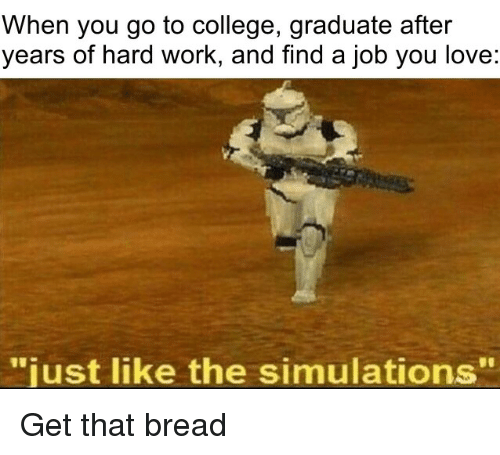 """College, Love, and Work: When you go to college, graduate after  years of hard work, and find a job you love:  just like the simulations"""" Get that bread"""
