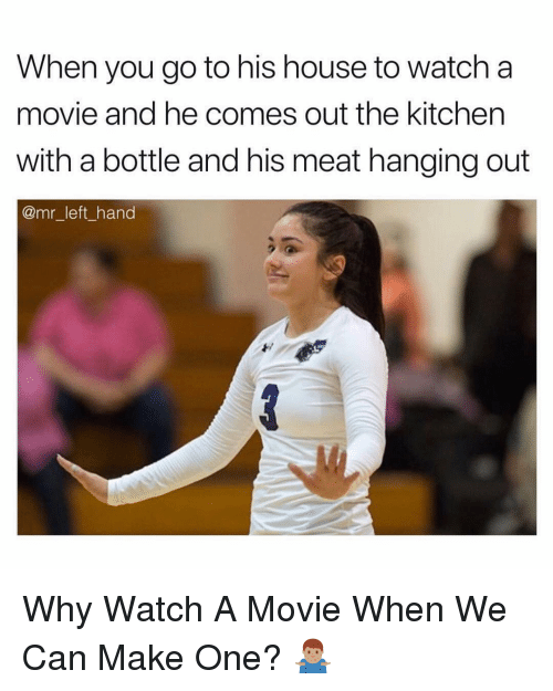 House, Movie, and Watch: When you go to his house to watch a  movie and he comes out the kitchen  with a bottle and his meat hanging out  @mr_left_hand Why Watch A Movie When We Can Make One? 🤷🏽♂️