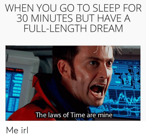 Go to Sleep, Time, and Sleep: WHEN YOU GO TO SLEEP FOR  30 MINUTES BUT HAVE A  FULL-LENGTH DREAM  The laws of Time are mine Me irl