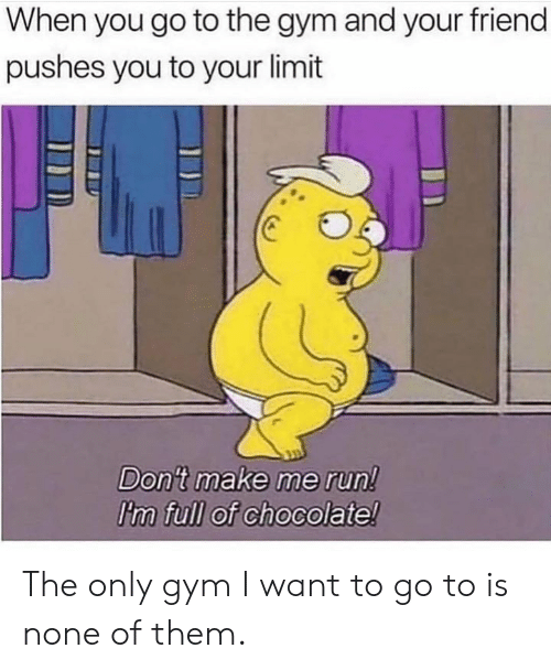 Dank, Gym, and Run: When you go to the gym and your friend  pushes you to your limit  Don't make me run!  I'm full of chocolate! The only gym I want to go to is none of them.