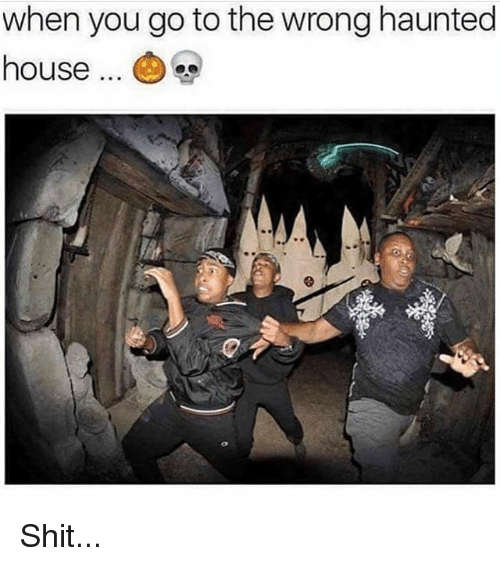 Memes, Shit, and House: when you go to the wrong haunted  house Shit...