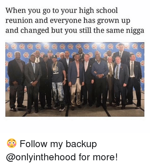 Memes, School, and Your Highness: When you go to your high school  reunion and everyone has grown up  and changed but you still the same nigga 😳 Follow my backup @onlyinthehood for more!