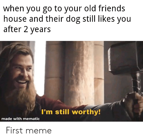 Friends, Meme, and House: when you go to your old friends  house and their dog still likes you  after 2 years  I'm still worthy!  made with mematic First meme