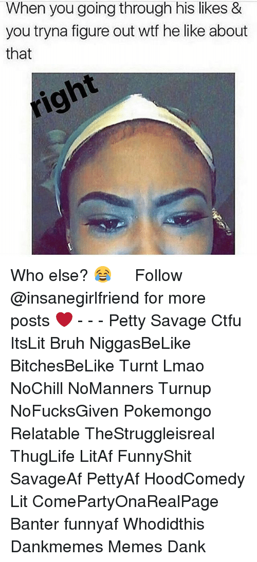 Bruh, Ctfu, and Dank: When you going through his likes &  you tryna figure out wtf he like about  that Who else? 😂   ⁶𓅓 ➫➫ Follow @insanegirlfriend for more posts ❤️ - - - Petty Savage Ctfu ItsLit Bruh NiggasBeLike BitchesBeLike Turnt Lmao NoChill NoManners Turnup NoFucksGiven Pokemongo Relatable TheStruggleisreal ThugLife LitAf FunnyShit SavageAf PettyAf HoodComedy Lit ComePartyOnaRealPage Banter funnyaf Whodidthis Dankmemes Memes Dank